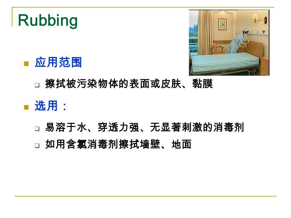 Rubbing 应用范围  擦拭被污染物体的表面或皮肤、黏膜 选用:  易溶于水、穿透力强、无显著刺激的消毒剂  如用含氯消毒剂擦拭墙壁、地面