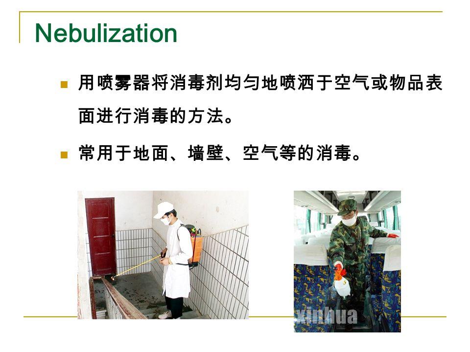 Nebulization 用喷雾器将消毒剂均匀地喷洒于空气或物品表 面进行消毒的方法。 常用于地面、墙壁、空气等的消毒。