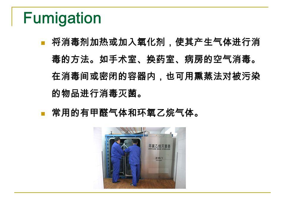 Fumigation 将消毒剂加热或加入氧化剂,使其产生气体进行消 毒的方法。如手术室、换药室、病房的空气消毒。 在消毒间或密闭的容器内,也可用熏蒸法对被污染 的物品进行消毒灭菌。 常用的有甲醛气体和环氧乙烷气体。