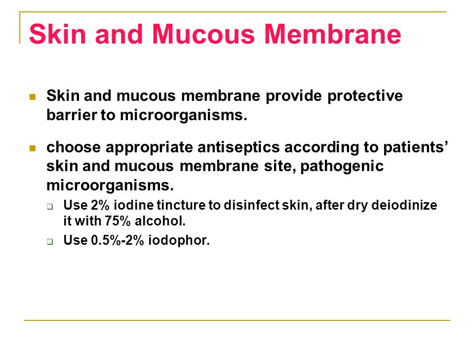 Skin and Mucous Membrane Skin and mucous membrane provide protective barrier to microorganisms. choose appropriate antiseptics according to patients'