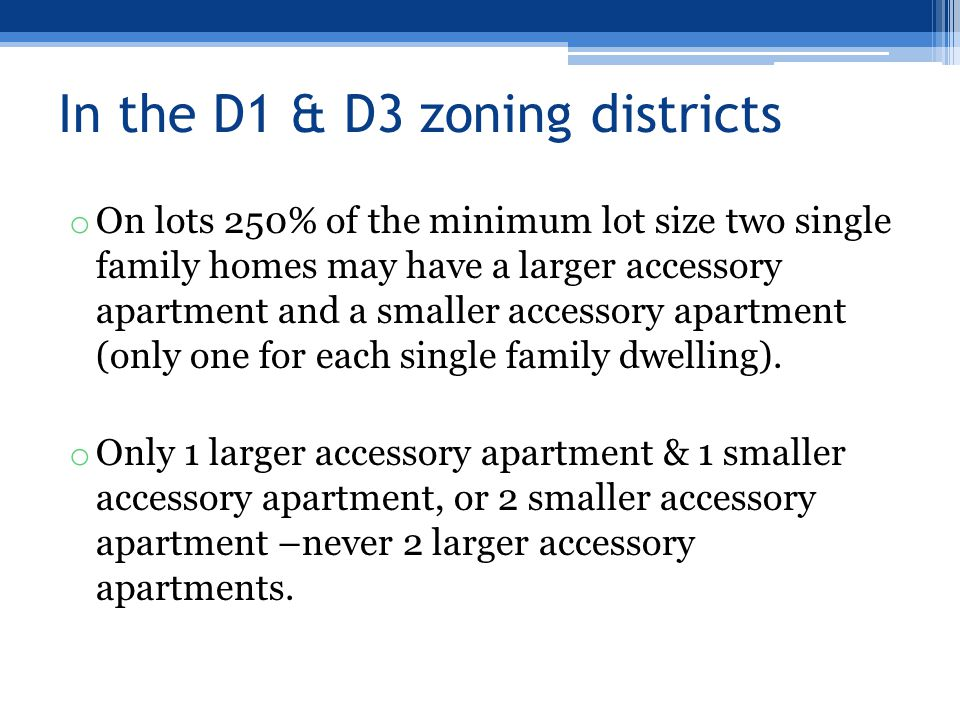 In the D1 & D3 zoning districts o On lots 250% of the minimum lot size two single family homes may have a larger accessory apartment and a smaller acc