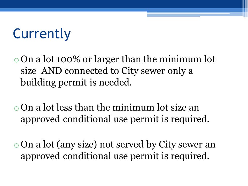 Currently o On a lot 100% or larger than the minimum lot size AND connected to City sewer only a building permit is needed.