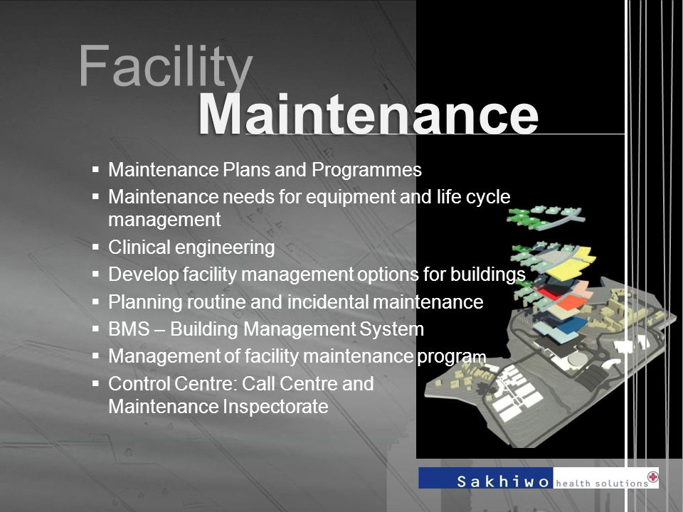 Facility  Maintenance Plans and Programmes  Maintenance needs for equipment and life cycle management  Clinical engineering  Develop facility management options for buildings  Planning routine and incidental maintenance  BMS – Building Management System  Management of facility maintenance progra m  Control Centre: Call Centre and Maintenance Inspectorate Maintenance