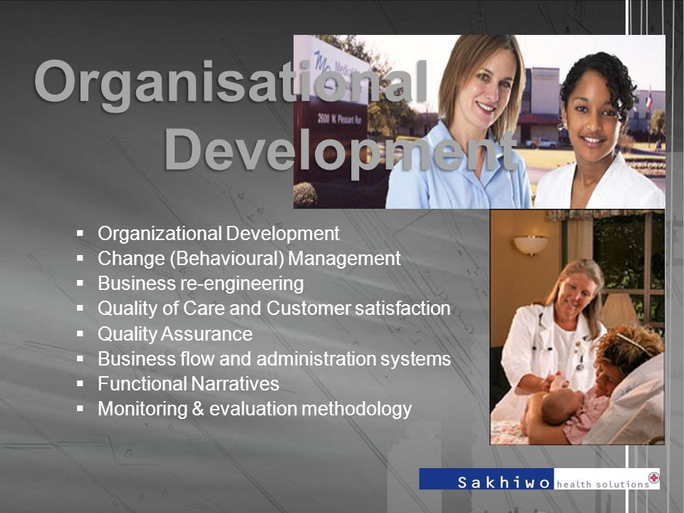  Organizational Development  Change (Behavioural) Management  Business re-engineering  Quality of Care and Customer satisfaction  Quality Assurance  Business flow and administration systems  Functional Narratives  Monitoring & evaluation methodology Organisational Development
