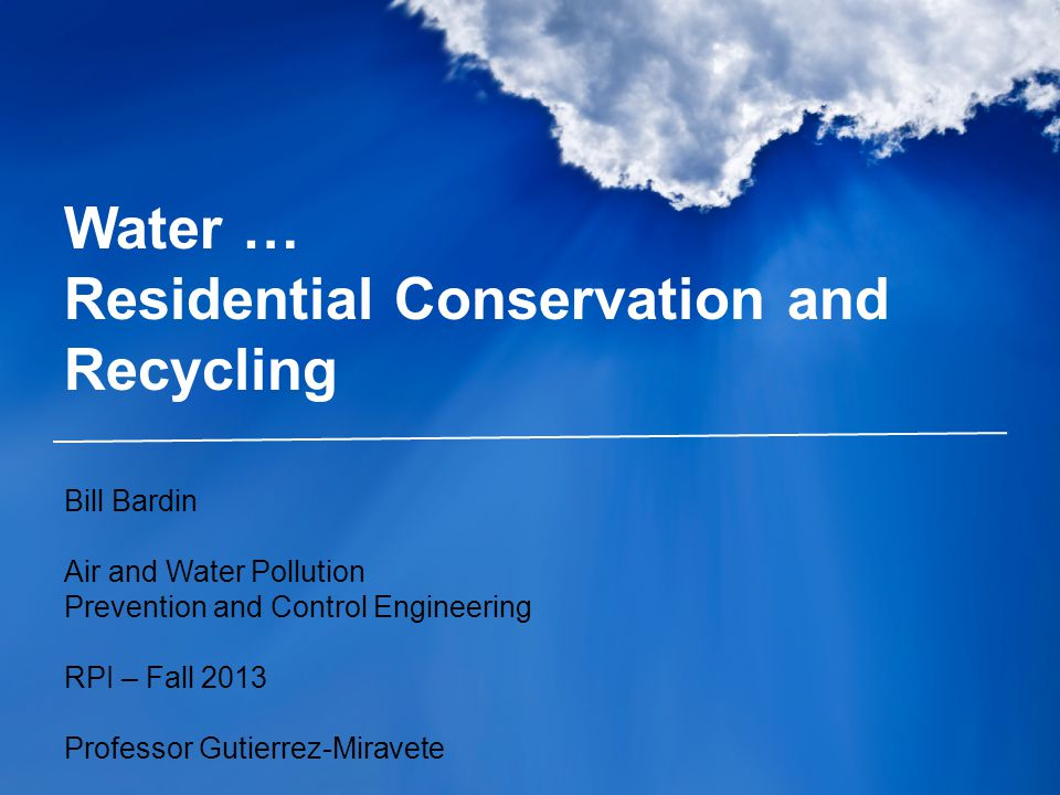 Water … Residential Conservation and Recycling Bill Bardin Air and Water Pollution Prevention and Control Engineering RPI – Fall 2013 Professor Gutier