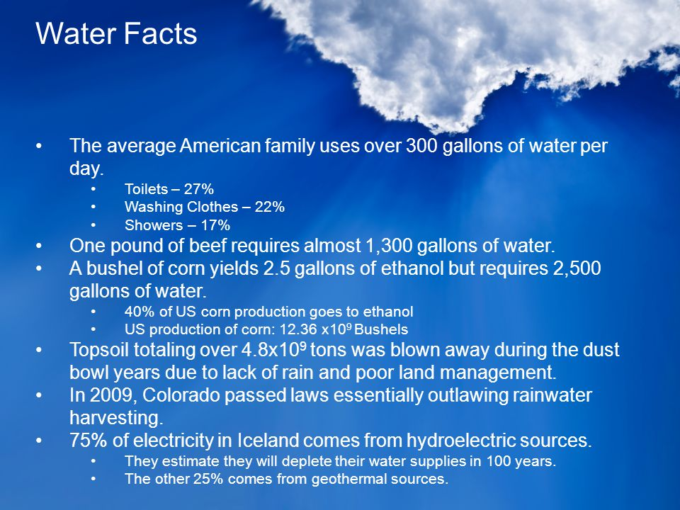 The average American family uses over 300 gallons of water per day. Toilets – 27% Washing Clothes – 22% Showers – 17% One pound of beef requires almos