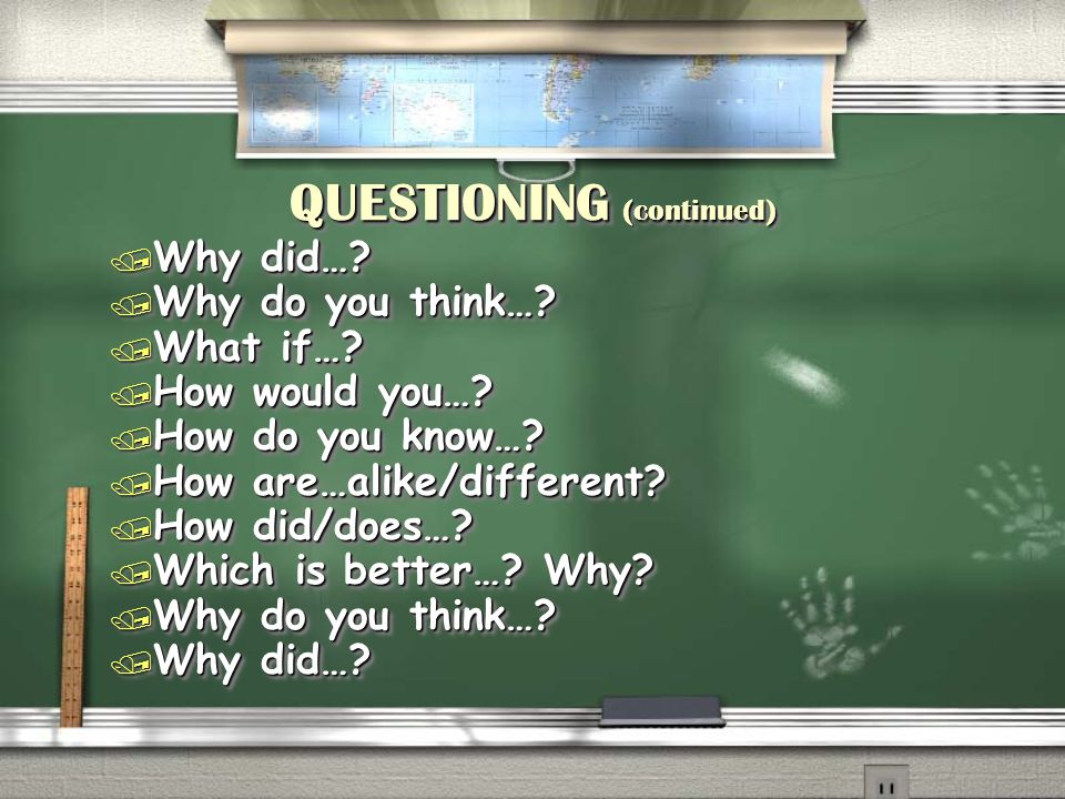 QUESTIONING (continued) / Why did…? / Why do you think…? / What if…? / How would you…? / How do you know…? / How are…alike/different? / How did/does…?