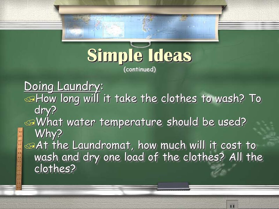 Simple Ideas Simple Ideas (continued) Doing Laundry: / How long will it take the clothes to wash? To dry? / What water temperature should be used? Why