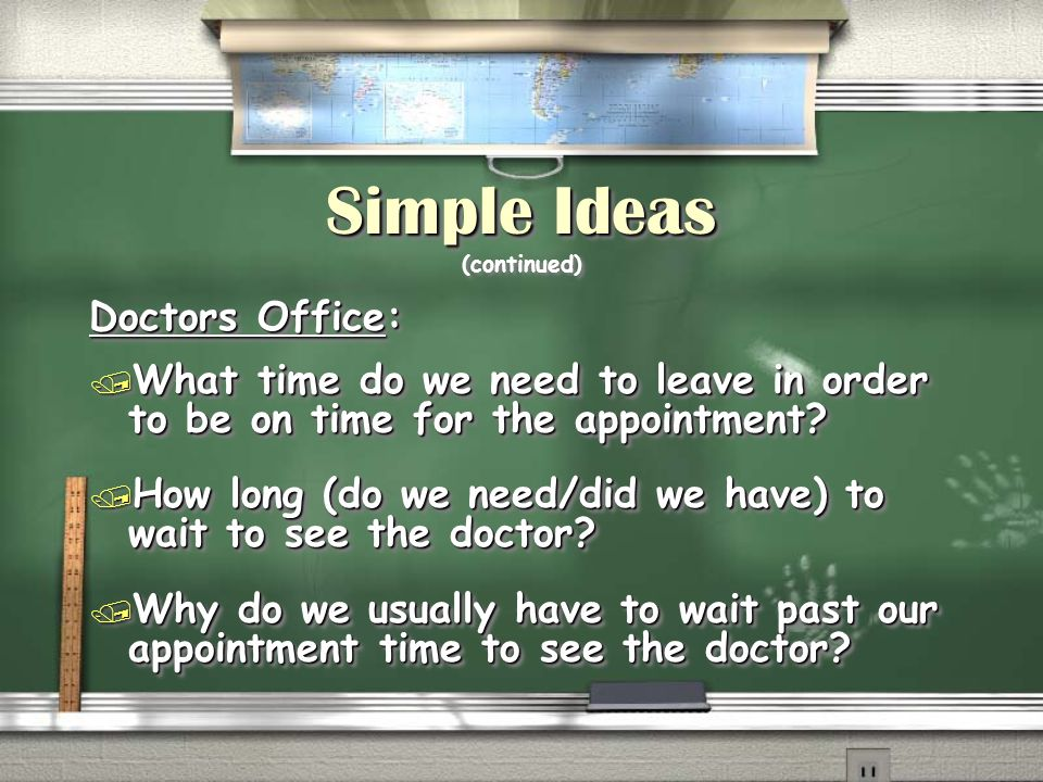 Simple Ideas Simple Ideas (continued) Doctors Office: / What time do we need to leave in order to be on time for the appointment.