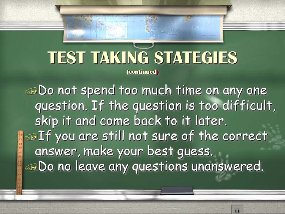 TEST TAKING STATEGIES (continued) / Do not spend too much time on any one question. If the question is too difficult, skip it and come back to it late