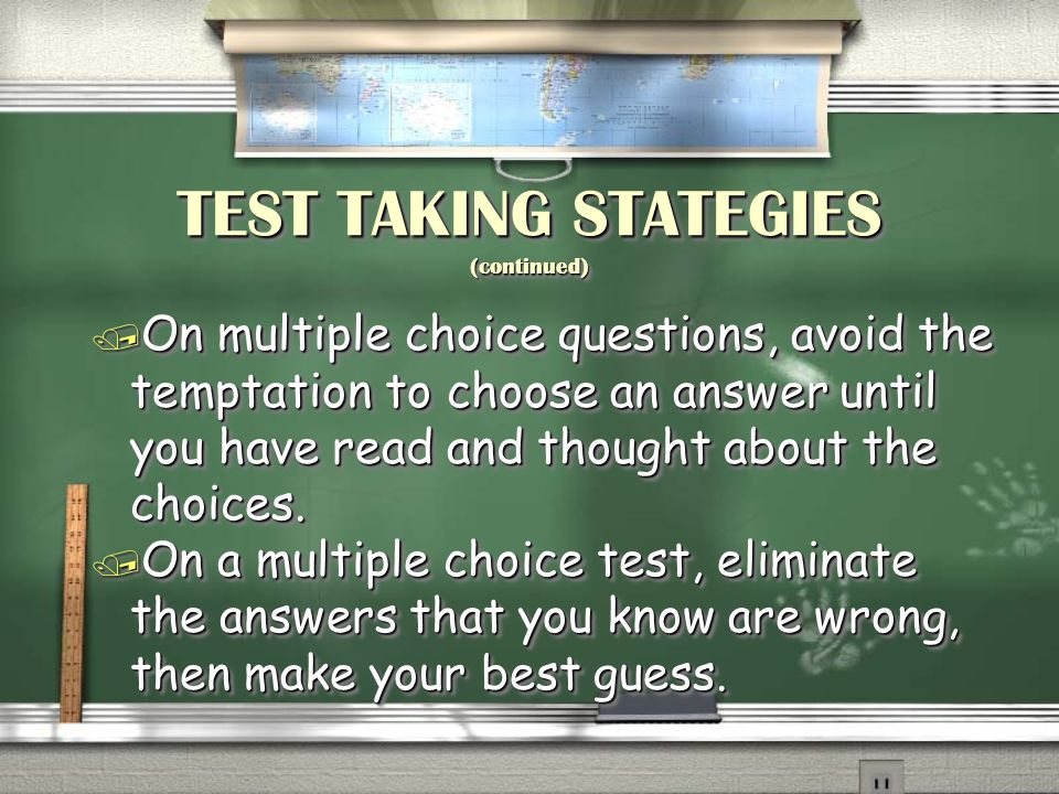 TEST TAKING STATEGIES (continued) / On multiple choice questions, avoid the temptation to choose an answer until you have read and thought about the choices.
