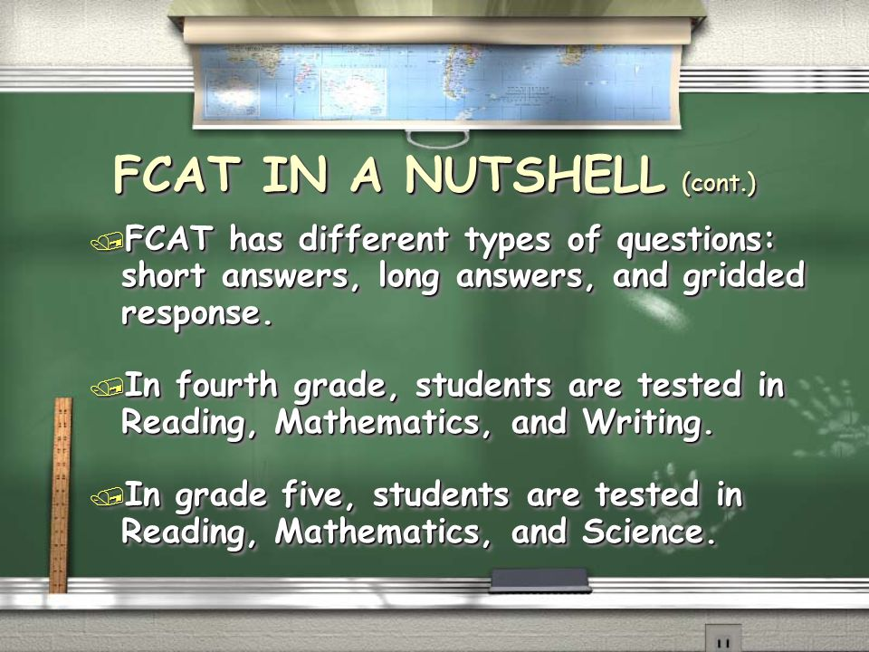 FCAT IN A NUTSHELL (cont.) / FCAT has different types of questions: short answers, long answers, and gridded response. / In fourth grade, students are