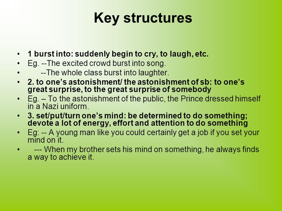 Key structures 1 burst into: suddenly begin to cry, to laugh, etc.