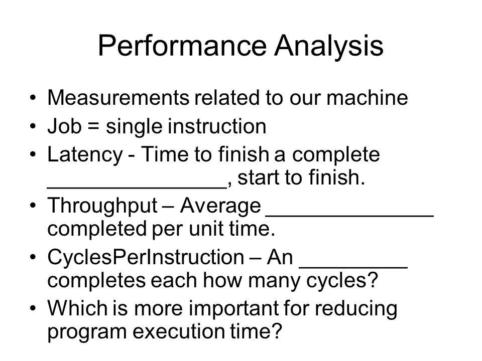 Performance Analysis Measurements related to our machine Job = single instruction Latency - Time to finish a complete _______________, start to finish.