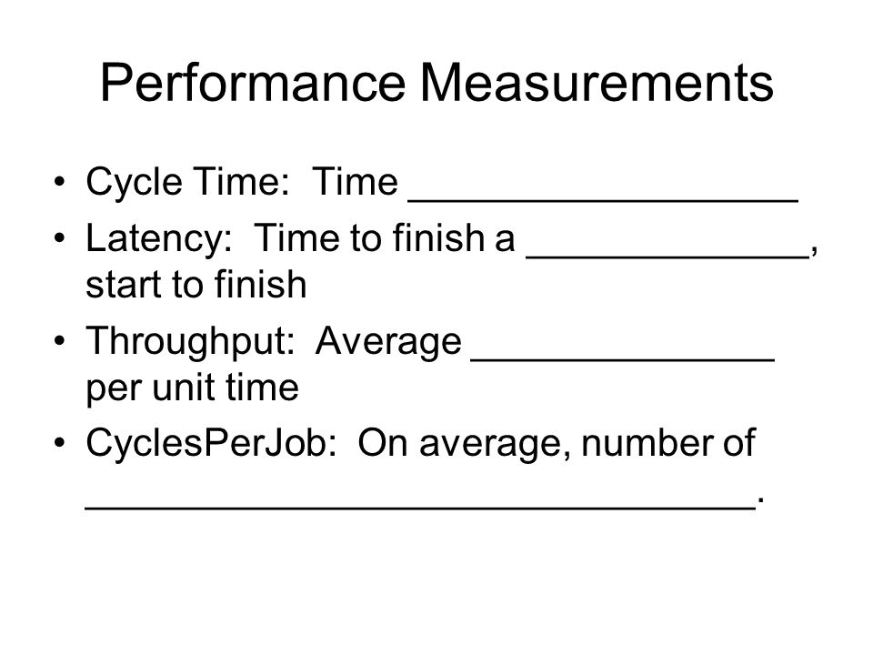 Performance Measurements Cycle Time: Time __________________ Latency: Time to finish a _____________, start to finish Throughput: Average ______________ per unit time CyclesPerJob: On average, number of _______________________________.