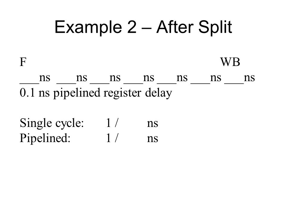 Example 2 – After Split FWB ___ns ___ns ___ns ___ns ___ns ___ns ___ns 0.1 ns pipelined register delay Single cycle:1 / ns Pipelined:1 / ns