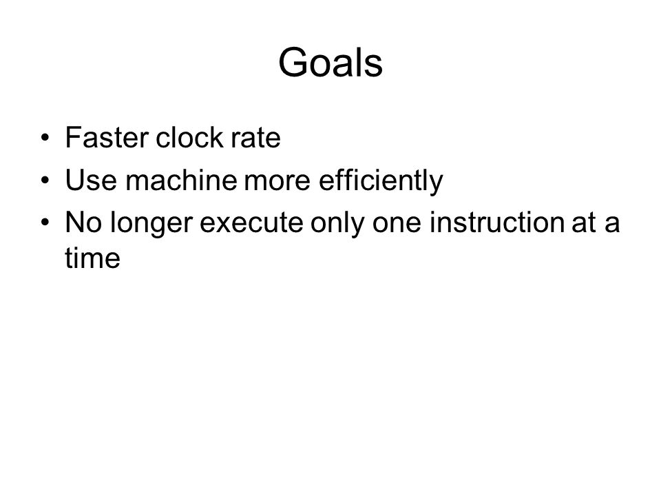 Goals Faster clock rate Use machine more efficiently No longer execute only one instruction at a time