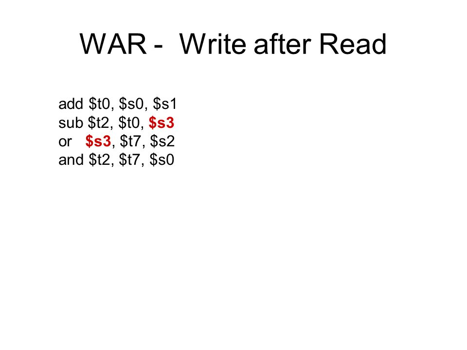 WAR - Write after Read add $t0, $s0, $s1 sub $t2, $t0, $s3 or $s3, $t7, $s2 and $t2, $t7, $s0