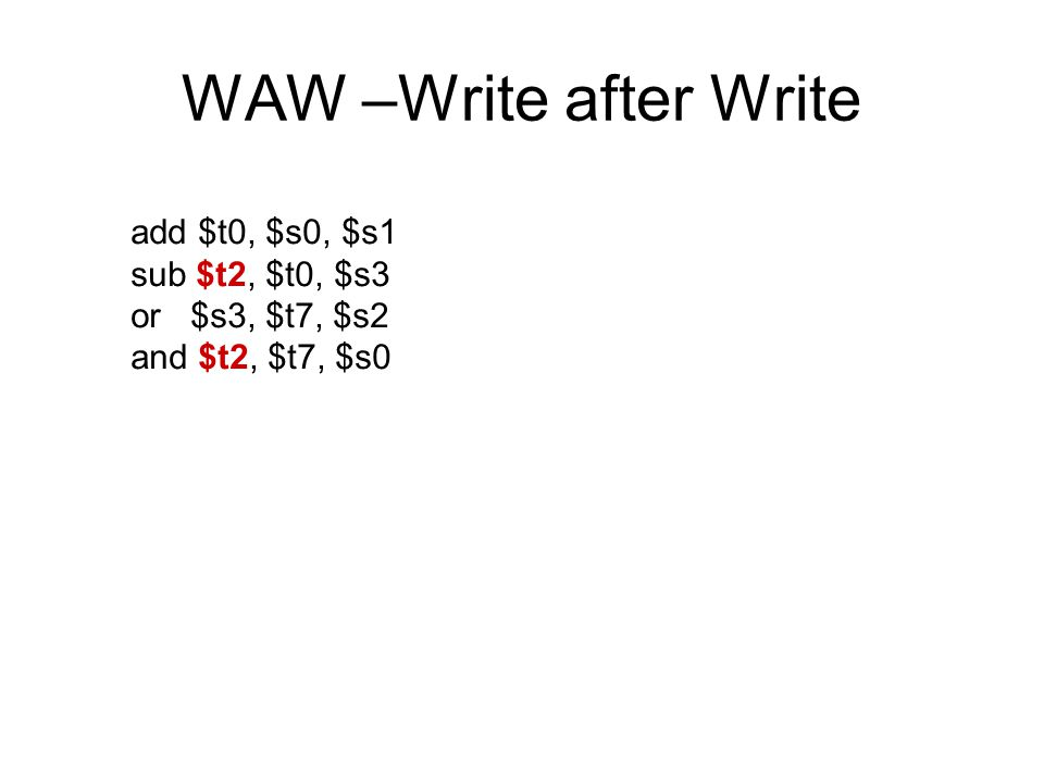 WAW –Write after Write add $t0, $s0, $s1 sub $t2, $t0, $s3 or $s3, $t7, $s2 and $t2, $t7, $s0