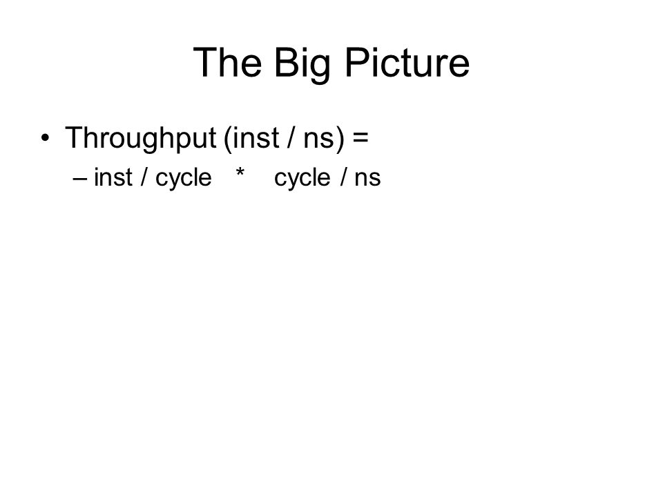 The Big Picture Throughput (inst / ns) = –inst / cycle * cycle / ns