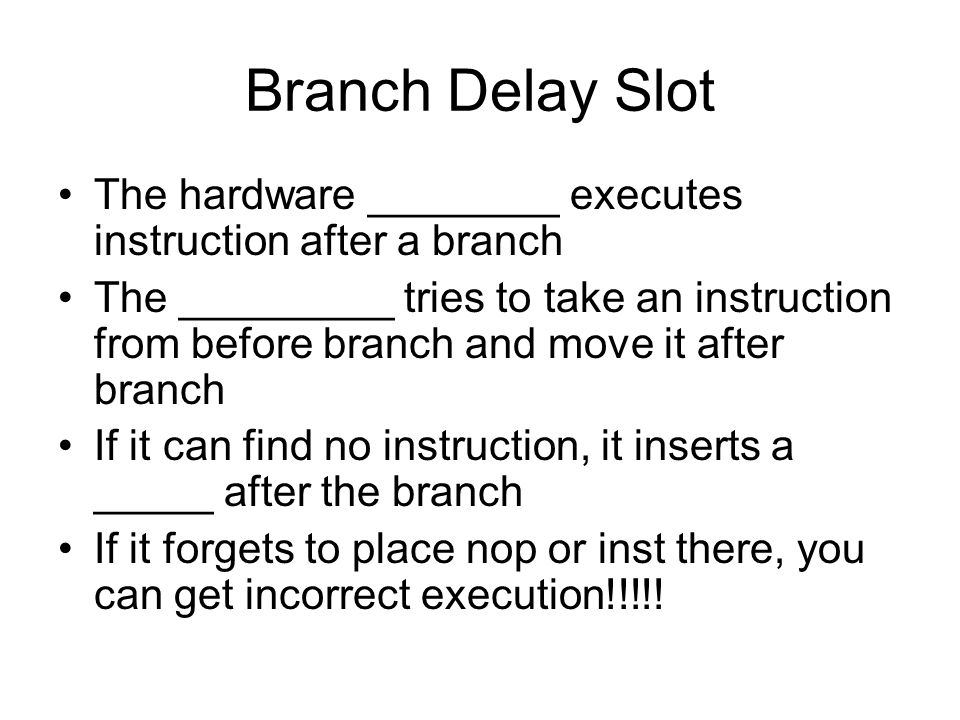 Branch Delay Slot The hardware ________ executes instruction after a branch The _________ tries to take an instruction from before branch and move it after branch If it can find no instruction, it inserts a _____ after the branch If it forgets to place nop or inst there, you can get incorrect execution!!!!!