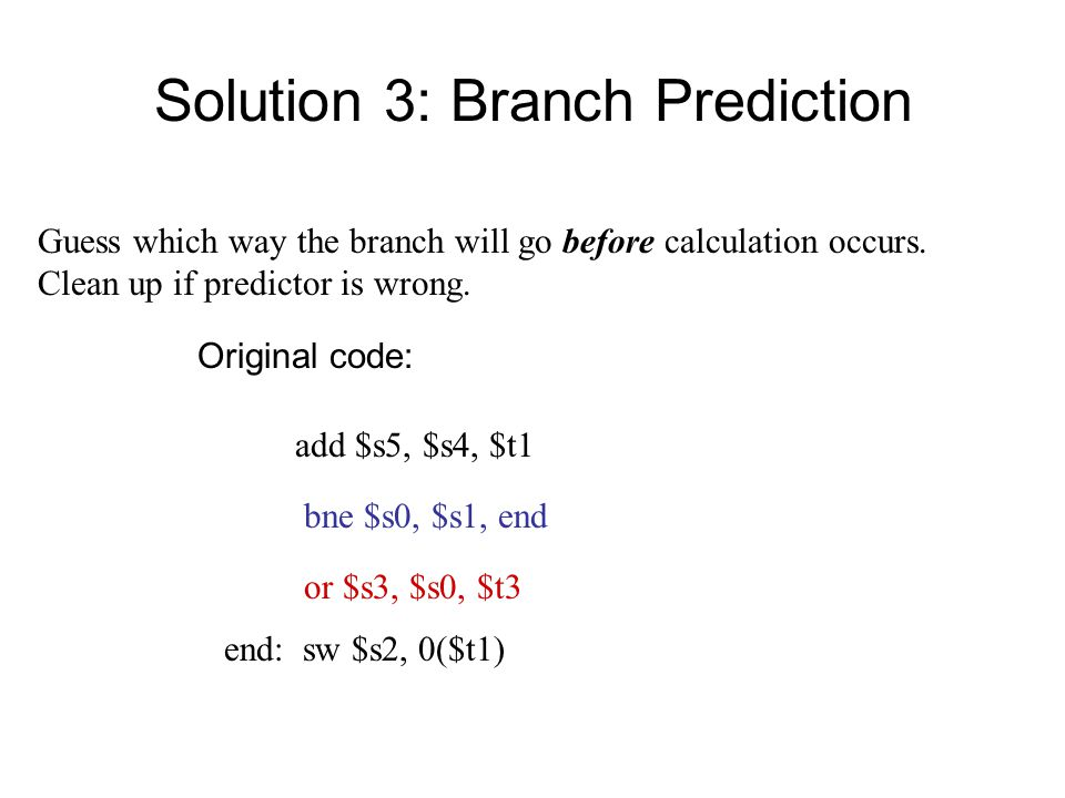 Solution 3: Branch Prediction bne $s0, $s1, end or $s3, $s0, $t3 end: sw $s2, 0($t1) add $s5, $s4, $t1 Guess which way the branch will go before calculation occurs.
