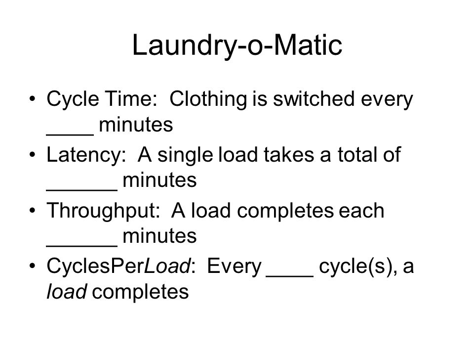 Laundry-o-Matic Cycle Time: Clothing is switched every ____ minutes Latency: A single load takes a total of ______ minutes Throughput: A load completes each ______ minutes CyclesPerLoad: Every ____ cycle(s), a load completes
