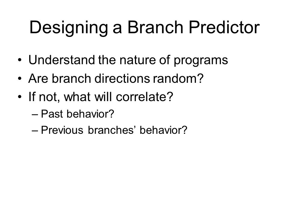 Designing a Branch Predictor Understand the nature of programs Are branch directions random.