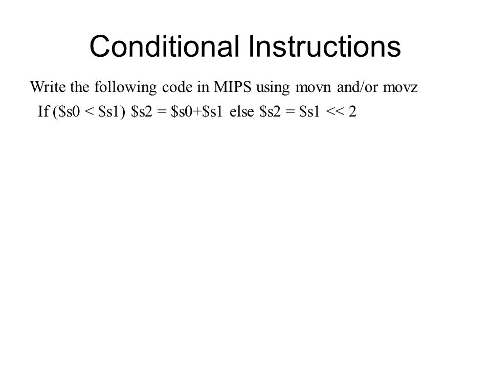 Conditional Instructions Write the following code in MIPS using movn and/or movz If ($s0 < $s1) $s2 = $s0+$s1 else $s2 = $s1 << 2