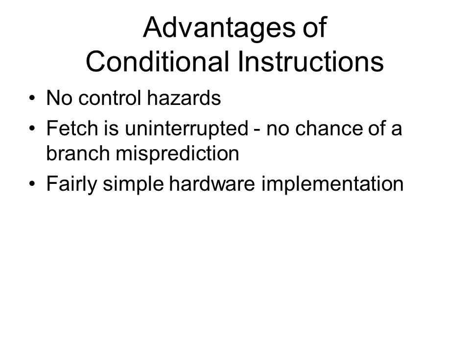 Advantages of Conditional Instructions No control hazards Fetch is uninterrupted - no chance of a branch misprediction Fairly simple hardware implementation
