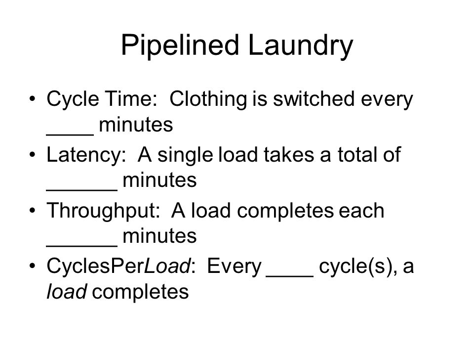 Pipelined Laundry Cycle Time: Clothing is switched every ____ minutes Latency: A single load takes a total of ______ minutes Throughput: A load completes each ______ minutes CyclesPerLoad: Every ____ cycle(s), a load completes