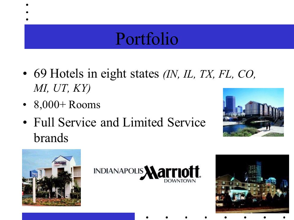 Portfolio 69 Hotels in eight states (IN, IL, TX, FL, CO, MI, UT, KY) 8,000+ Rooms Full Service and Limited Service brands