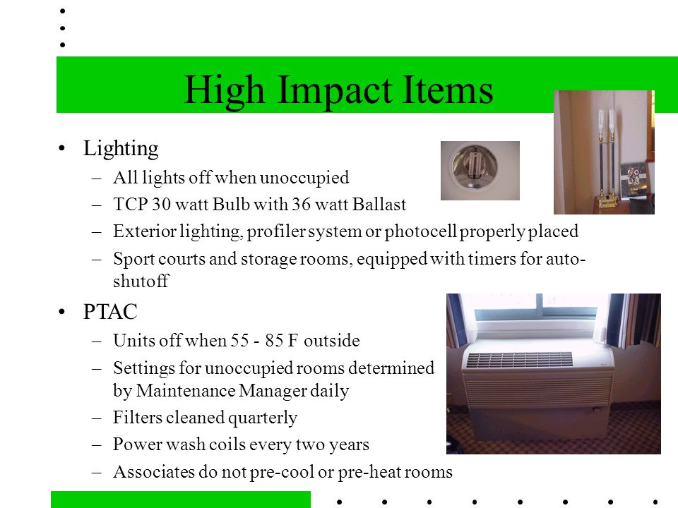 High Impact Items Lighting –All lights off when unoccupied –TCP 30 watt Bulb with 36 watt Ballast –Exterior lighting, profiler system or photocell properly placed –Sport courts and storage rooms, equipped with timers for auto- shutoff PTAC –Units off when 55 - 85 F outside –Settings for unoccupied rooms determined by Maintenance Manager daily –Filters cleaned quarterly –Power wash coils every two years –Associates do not pre-cool or pre-heat rooms