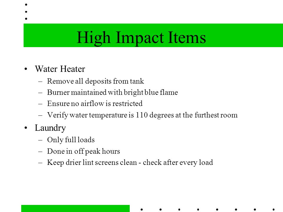 High Impact Items Water Heater –Remove all deposits from tank –Burner maintained with bright blue flame –Ensure no airflow is restricted –Verify water temperature is 110 degrees at the furthest room Laundry –Only full loads –Done in off peak hours –Keep drier lint screens clean - check after every load