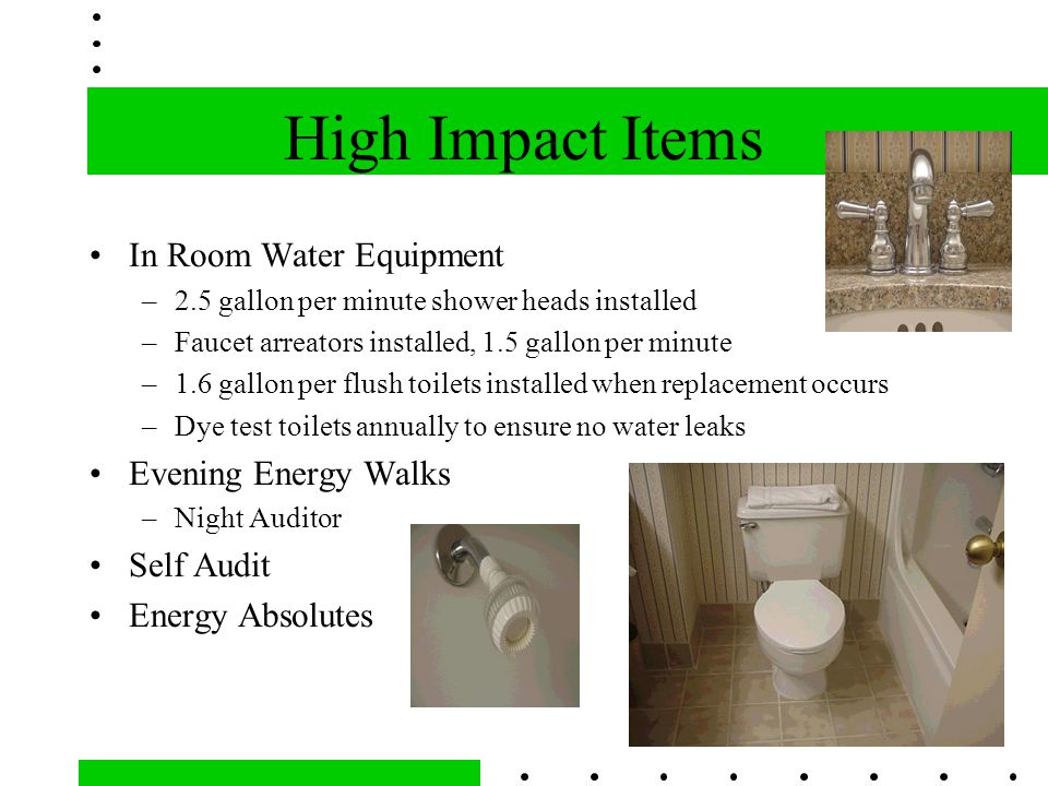 High Impact Items In Room Water Equipment –2.5 gallon per minute shower heads installed –Faucet arreators installed, 1.5 gallon per minute –1.6 gallon per flush toilets installed when replacement occurs –Dye test toilets annually to ensure no water leaks Evening Energy Walks –Night Auditor Self Audit Energy Absolutes