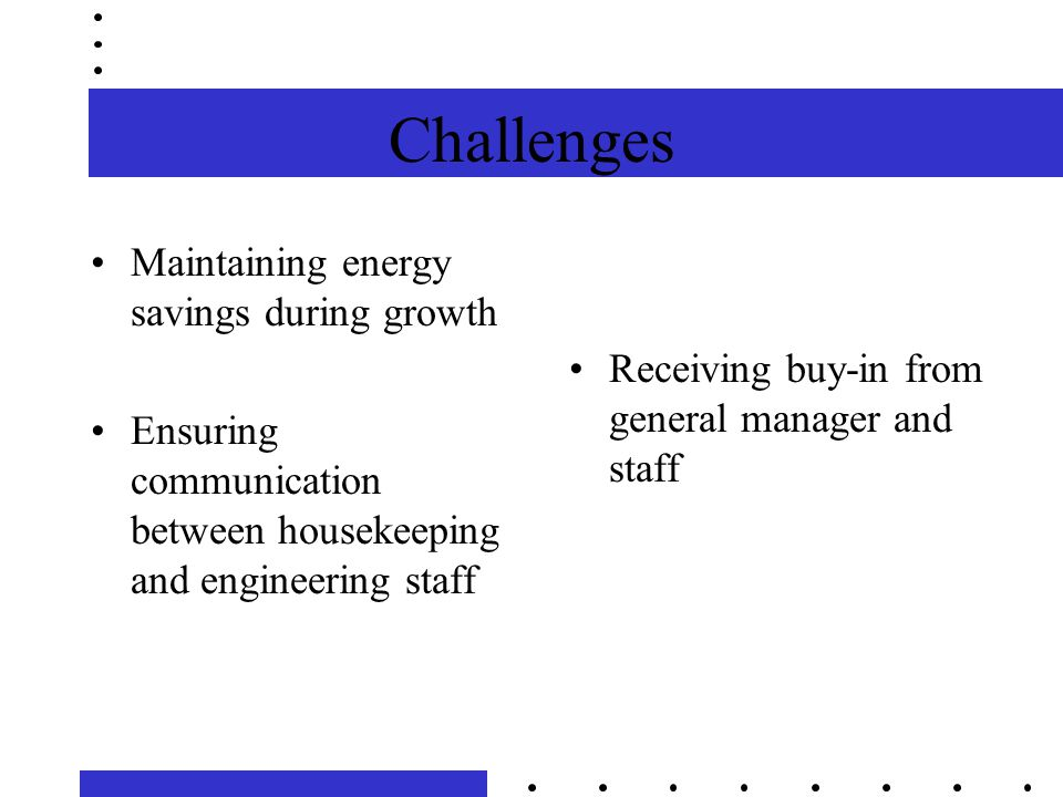 Challenges Maintaining energy savings during growth Ensuring communication between housekeeping and engineering staff Receiving buy-in from general manager and staff