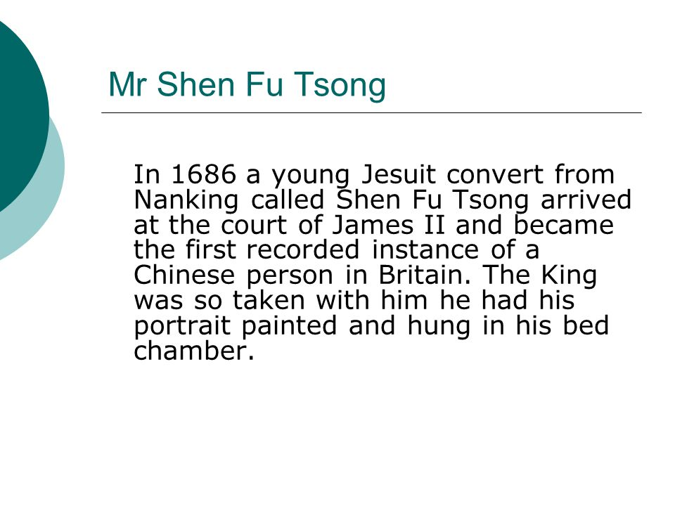 Mr Shen Fu Tsong In 1686 a young Jesuit convert from Nanking called Shen Fu Tsong arrived at the court of James II and became the first recorded instance of a Chinese person in Britain.