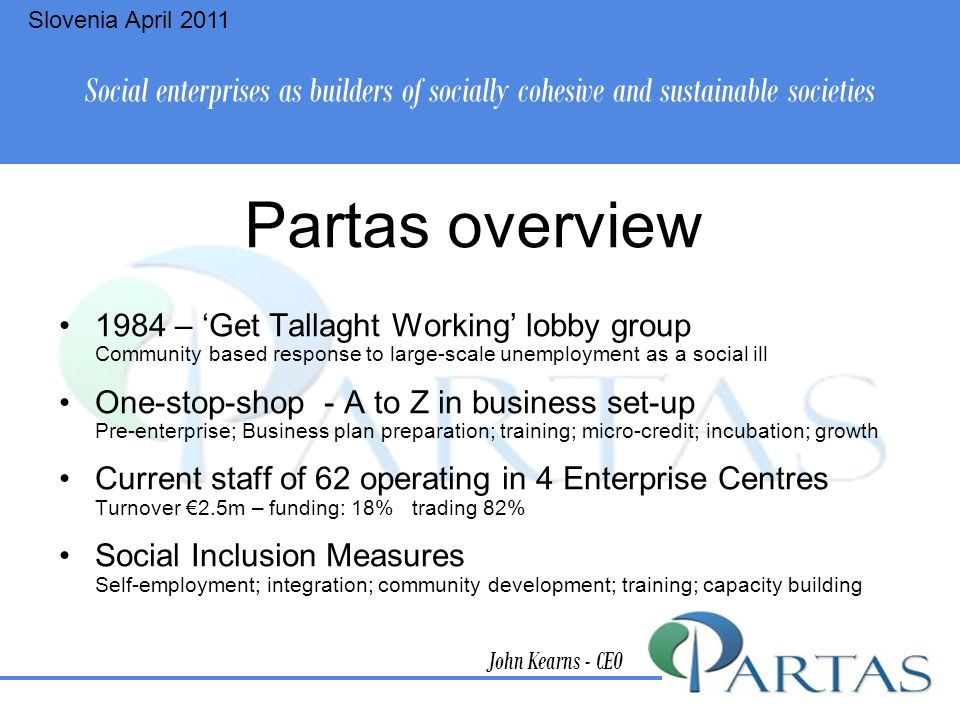 Partas overview 1984 – 'Get Tallaght Working' lobby group Community based response to large-scale unemployment as a social ill One-stop-shop - A to Z in business set-up Pre-enterprise; Business plan preparation; training; micro-credit; incubation; growth Current staff of 62 operating in 4 Enterprise Centres Turnover €2.5m – funding: 18% trading 82% Social Inclusion Measures Self-employment; integration; community development; training; capacity building John Kearns - CEO Social enterprises as builders of socially cohesive and sustainable societies Slovenia April 2011