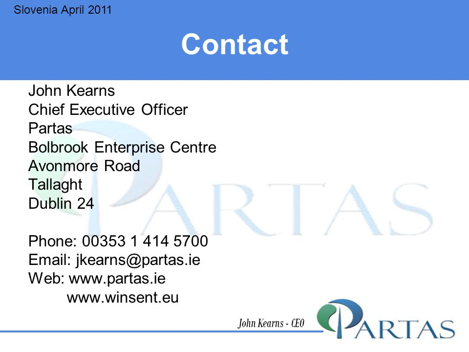 Contact John Kearns Chief Executive Officer Partas Bolbrook Enterprise Centre Avonmore Road Tallaght Dublin 24 Phone: 00353 1 414 5700 Email: jkearns@partas.ie Web: www.partas.ie www.winsent.eu John Kearns - CEO Slovenia April 2011