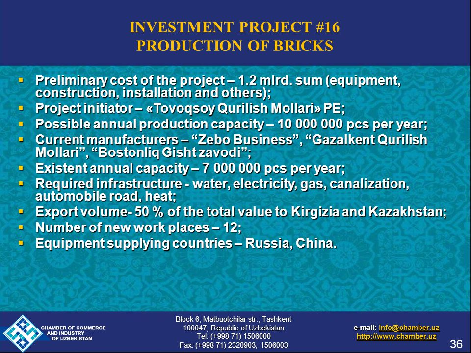 e-mail: info@chamber.uz info@chamber.uz http://www.chamber.uz Block 6, Matbuotchilar str., Tashkent 100047, Republic of Uzbekistan Tel: (+998 71) 1506000 Fax: (+998 71) 2320903, 1506003 e-mail: info@chamber.uz info@chamber.uz http://www.chamber.uz INVESTMENT PROJECT #16 PRODUCTION OF BRICKS  Preliminary cost of the project – 1.2 mlrd.