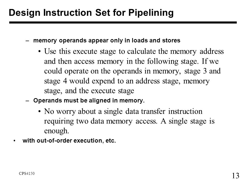 13 CPS4150 Design Instruction Set for Pipelining –memory operands appear only in loads and stores Use this execute stage to calculate the memory addre