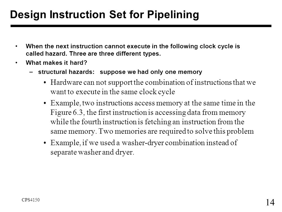 14 CPS4150 Design Instruction Set for Pipelining When the next instruction cannot execute in the following clock cycle is called hazard. Three are thr