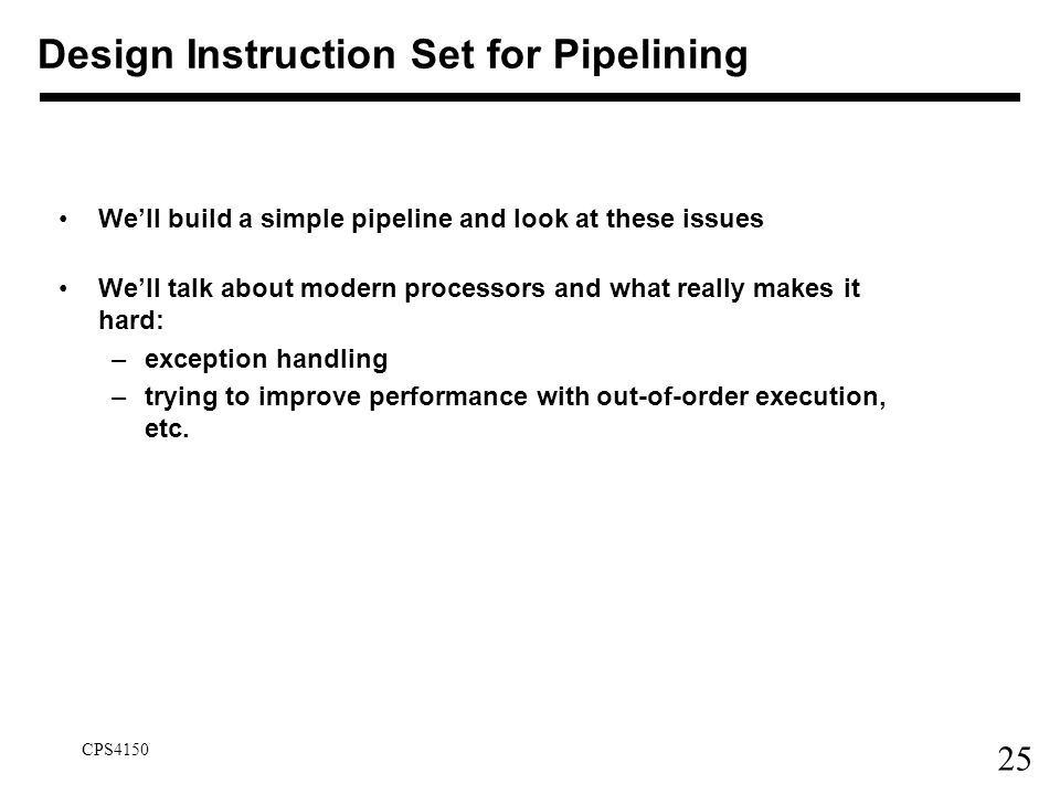 25 CPS4150 Design Instruction Set for Pipelining We'll build a simple pipeline and look at these issues We'll talk about modern processors and what re