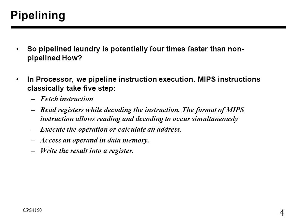25 CPS4150 Design Instruction Set for Pipelining We'll build a simple pipeline and look at these issues We'll talk about modern processors and what really makes it hard: –exception handling –trying to improve performance with out-of-order execution, etc.