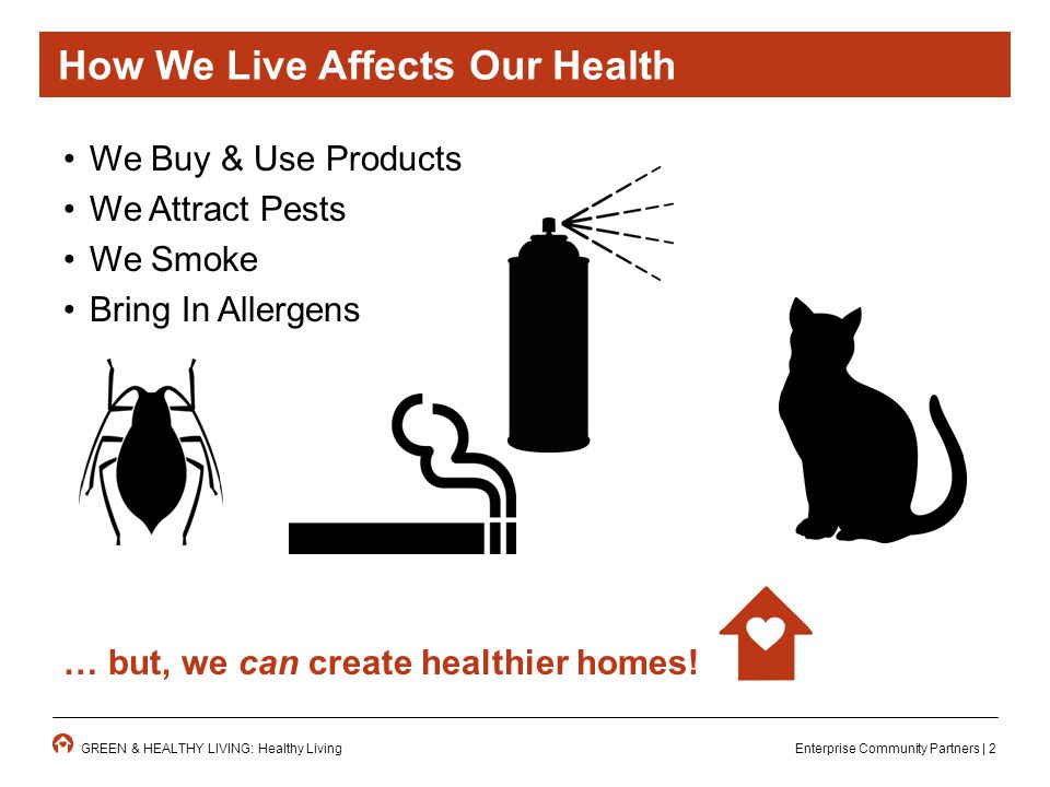 Enterprise Community Partners | 2GREEN & HEALTHY LIVING: Healthy Living How We Live Affects Our Health We Buy & Use Products We Attract Pests We Smoke Bring In Allergens … but, we can create healthier homes!