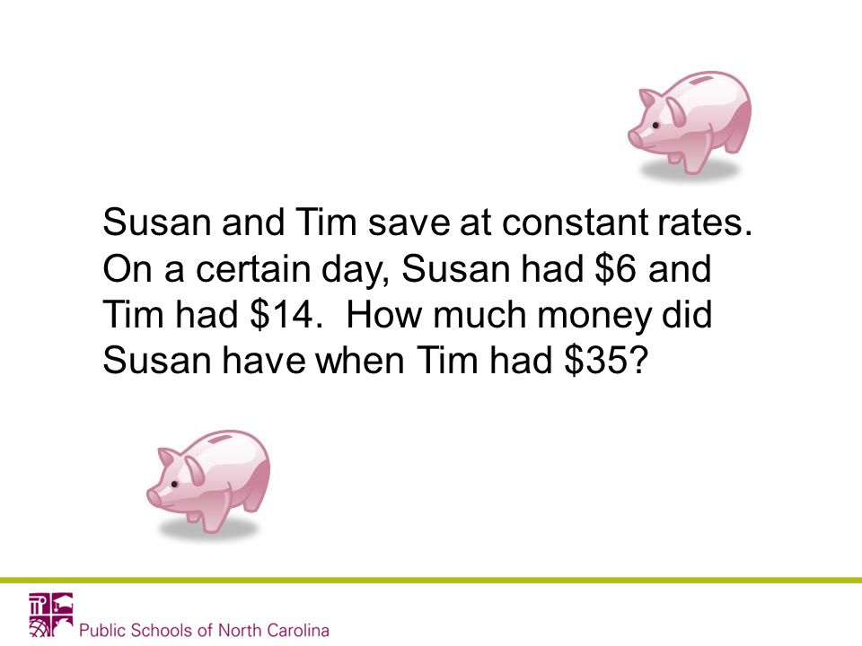 Susan and Tim save at constant rates. On a certain day, Susan had $6 and Tim had $14. How much money did Susan have when Tim had $35?