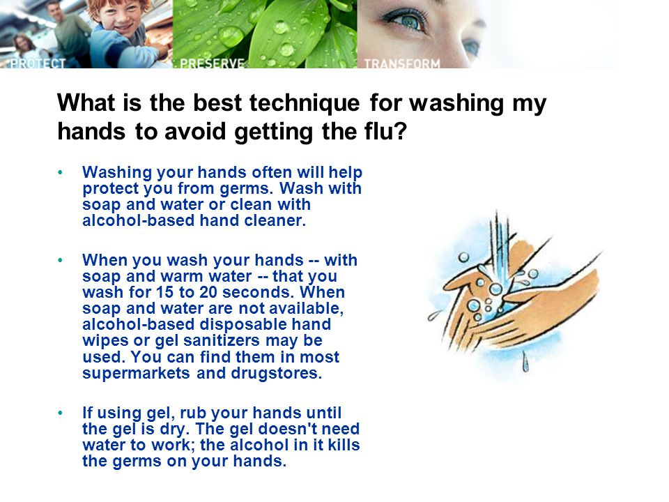 What is the best technique for washing my hands to avoid getting the flu? Washing your hands often will help protect you from germs. Wash with soap an