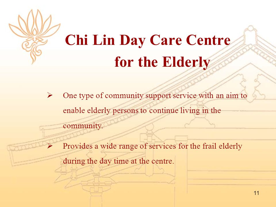 11 Chi Lin Day Care Centre for the Elderly  One type of community support service with an aim to enable elderly persons to continue living in the com