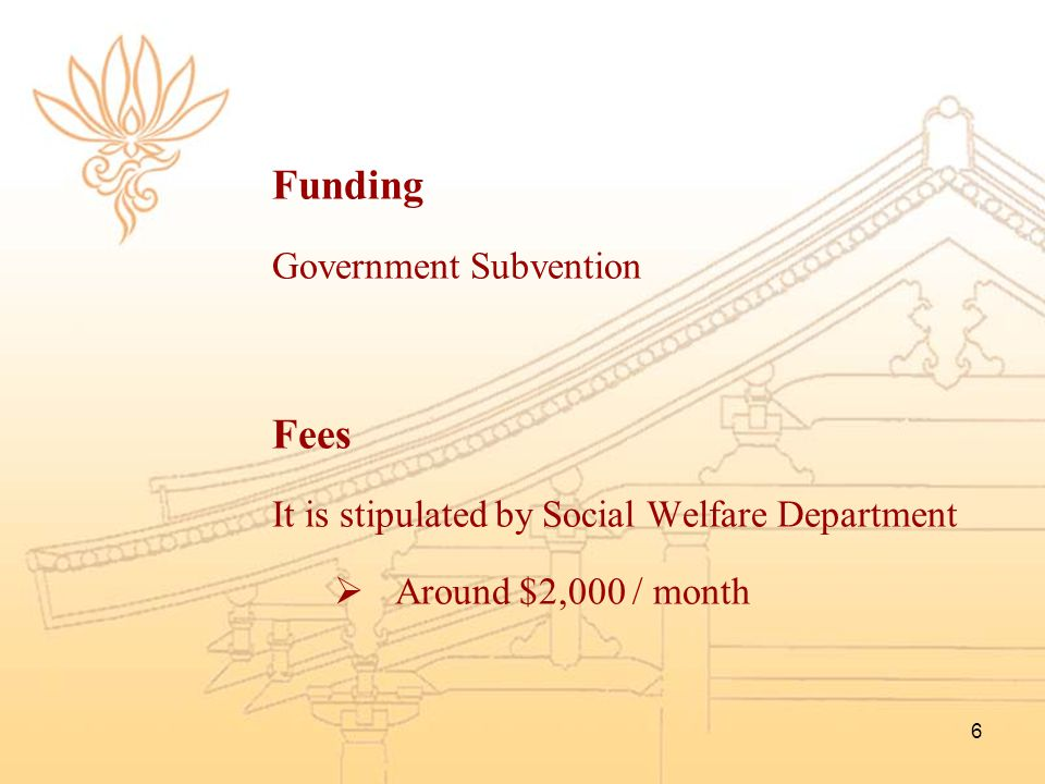 6 Funding Government Subvention Fees It is stipulated by Social Welfare Department  Around $2,000 / month