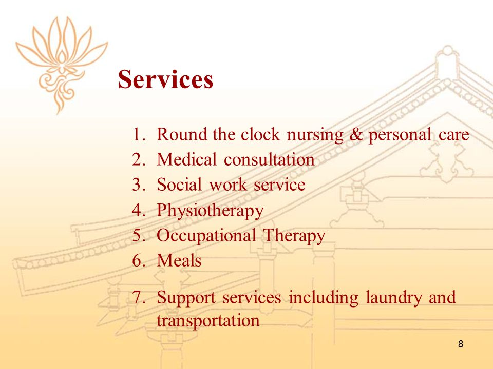 8 Services 1.Round the clock nursing & personal care 2.Medical consultation 3.Social work service 4.Physiotherapy 5.Occupational Therapy 6.Meals 7.Sup